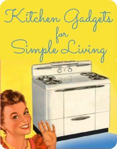 Simple Living Kitchen Gadgets | The 104 Homestead