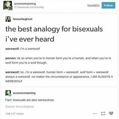 It is true, I am bi but I'm also a werewolf but don't tell anyone its supposed to be a secret guys