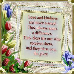 Love, Kindness Never Wasted,The Bless The Receives, and Giver.