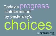 Today's progress is determined by yesterday's choices. | via @SparkPeople #motivation #quotes
