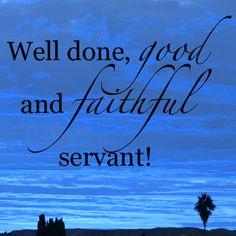 †♥ ✞ ♥†  His Lord said to him, 'WELL DONE, good and faithful servant; you have been faithful over a few things, I will make you ruler over many things. Enter into the Joy Of Your Lord.'  {Matthew 25:23 New King James Version - NKJV}     †♥ ✞ ♥†