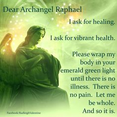 Archangel Raphael . This is my prayer for those I love whose health and bodies need healing. I ask my guardian angel to help too.