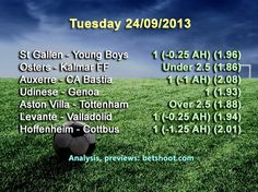 Today's picks are up! Make your bets and good luck!  Hoffenheim vs Cottbus 1 (-1.25 AH) (2.01) Levante - Valladolid 1 (-0.25 AH) (1.94) Aston Villa - Tottenham Over 2.5 (1.88) Udinese - Genoa 1 (1.93) Auxerre - CA Bastia 1 (-1 AH) (2.08) Osters - Kalmar FF Under 2.5 (1.86) St Gallen - Young Boys 1 (-0.25 AH) (1.96)  More information and analysis of our previews on our homepage:   http://www.betshoot.com/