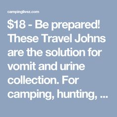 $18 - Be prepared! These Travel Johns are the solution for vomit and urine collection. For camping, hunting, car trips, air travel and more Holds up to 28 fl. ozs. Flat pouch expands to a wide opening Internal Liqsorb deodorizes while solidifying liquids instantly into an odorless, spill-proof gel that wont leak Re-sealable Includes wet wipes. Each is 5 x 10 1/2h. Set weighs 1 lb., 13 ozs. Holds... - campinglivezcampinglivez