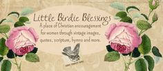 Little Birdie Blessings - A place of Christian encouragement for women through vintage images, quotes, scripture, hymns and more.