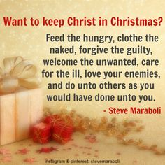 """""""Want to keep Christ in Christmas? Feed the hungry, clothe the naked, forgive the guilty, welcome the unwanted, care for the ill, love your enemies, and do unto others as you would have done unto you."""" - Steve Maraboli #quote"""