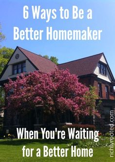 This is so true! You don't have to wait for a better house to be a better homemaker! Here are 6 ways to improve your homemaking right now, with what you have, where you are.