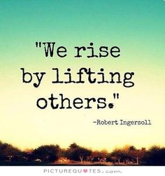 We rise by lifting others. Uplifting quotes on PictureQuotes.com.