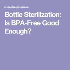 Bottle Sterilization: Is BPA-Free Good Enough?