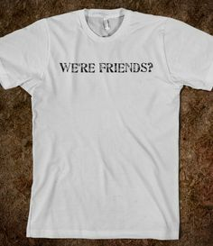We're friends?