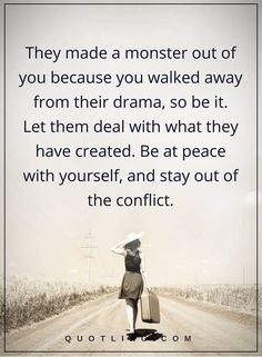 So what if, people whisper & gossip making you out to be some kind Monster, just because you choose to walk away from their needless drama & stay out of the resulting conflict… Be at peace with yourself & let them deal with the problems & consequences they've created… #drama quotes: They made a monster out of you because you walked away from their drama, so be it. Let them deal with what they have created. Be at peace with yourself, and stay out of the conflict.