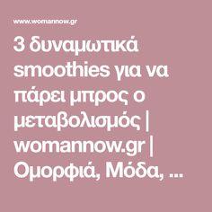 3 δυναμωτικά smoothies για να πάρει μπρος ο μεταβολισμός | womannow.gr | Oμορφιά, Μόδα, Ψυχολογία, Άντρες, Καριέρα, Παιδί, Συνταγές, Διατροφή και όλα όσα Ενδιαφέρουν μια Γυναίκα με Στυλ!