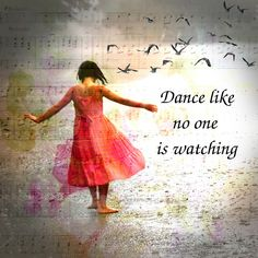 """Dance like no one is watching, Love like you'll never be hurt, Sing like no one is listening, Live like it's heaven on earth."""