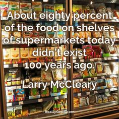About eighty percent of the food on shelves of supermarkets today didn't exist 100 years ago. Larry McCleary #quote