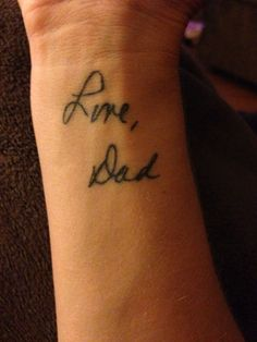 My Dad passed away from cancer in 2010. I took a card he signed & got his actual signature tattooed on my wrist. It's a constant reminder of him & his love for me.