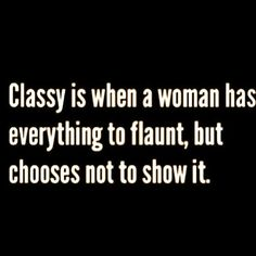 Classy is when a woman has everything to flaunt, but chooses NOT to show it. Some people just don't get this. In any case, I like this quote.