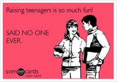Raising teenagers is so much fun! SAID NO ONE EVER.