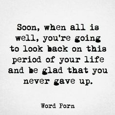 Soon, when all is well, you're going to look back on this period of your life and be glad that you never gave up.