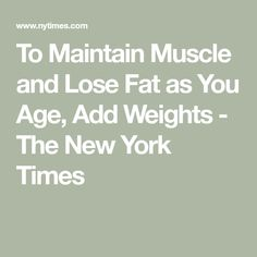 To Maintain Muscle and Lose Fat as You Age, Add Weights - The New York Times