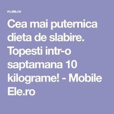 Cea mai puternica dieta de slabire. Topesti intr-o saptamana 10 kilograme! - Mobile Ele.ro