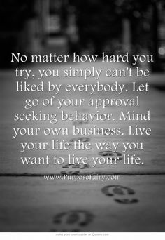 Let go of your approval seeking behavior. Mind your own business. Live your life…