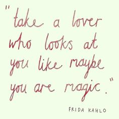QUOTES FOR LOVERS Take a lover who looks at you like maybe you are magic.
