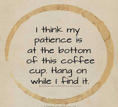 I think my patience is at the bottom of this coffee cup. Hang on while I find it.