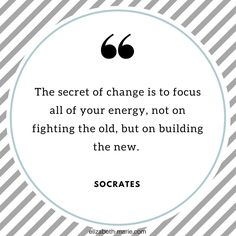The secret of change is to focus all of your energy, not on fighting the old, but on building the new. Socrates Quotes, Inspiration, Wisdom.