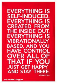 Everything is self-induced. Everything is created from the inside out. Everything is vibrationally based, and you have control over all of that if you just get happy and stay there. -Abraham
