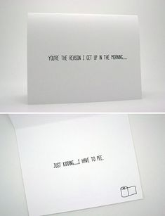 "Most original Valentine's day cards ... Saying 'I LOVE YOU' in a unique way - ""You're the reason I get up in the morning ... Just kidding ... I have to pee."""