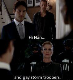 "True Blood season 4. Eric to Nan, ""Hi Nan...gay stormtroopers."""