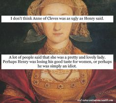 Henry VIII was probably being an idiot when it came to Anne of Cleves. But the joke was on him, as she came out the winner!