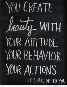 You create beauty with your attitude your behavior your actions...