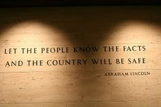 Let the people know the facts and the country will be safe. - Abraham Lincoln