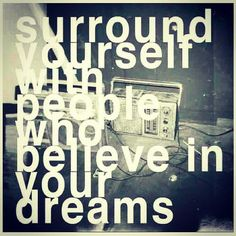 surround yourself with people who believe in your dreams