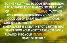 Así que la siguiente cosa para hacer después de la Meditación es reconocer que estás en un lugar de ENERGÍA PURA Y POSITIVA, que tú has - a través de la Meditación - has hecho un buen trabajo creando una atmósfera vibratoria que es libre de resistencia, lo que hace posible, de hecho, certero que las cosas de tu Vórtice fluyan ahora fácilmente, hacia el estado de ser libre de resistencia.