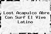 http://tecnoautos.com/wp-content/uploads/imagenes/tendencias/thumbs/lost-acapulco-abre-con-surf-el-vive-latino.jpg Vive Latino. Lost Acapulco abre con surf el Vive Latino, Enlaces, Imágenes, Videos y Tweets - http://tecnoautos.com/actualidad/vive-latino-lost-acapulco-abre-con-surf-el-vive-latino/