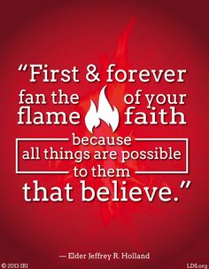 """""""First and forever fan the flame of your faith, because all things are possible to them that believe."""" — Elder Jeffrey R. Holland"""