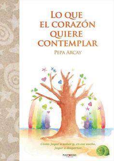 Lo que el corazón quiere contemplar (Pepa Arcay) Edición impresa: Punto Rojo Libros http://www.loqueelcorazonquierecontemplar.com/papel.htm
