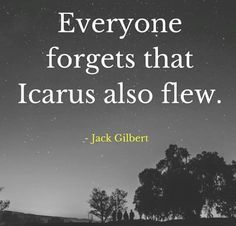 """Everyone forgets that Icarus also flew."" - Jack Gilbert #quotes #inspiration"