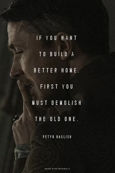 If you want to build a better home, first you must demolish the old one. - Petyr Baelish