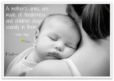 A mother's arms are made of tenderness and children sleep soundly in them. <3