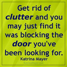 Get rid of clutter and you may just find it was blocking the door you've been looking for, Katrina Mayer
