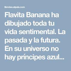 """Flavita Banana ha dibujado toda tu vida sentimental. La pasada y la futura. En su universo no hay príncipes azules ni odas al amor romántico. Sus personajes, de trazo grueso y en blanco y negro, dicen cosas como """"A veces quiero un abrazo pero no quiero ver a nadie"""". Flavia Álvarez-Pedrosa, la ilustradora que se esconde detrás de Flavita Banana, asegura que es menos cínica que su alter ego. Ella es capaz de coger lo más feo y doloroso de la vida para transformarlo en una sonrisa. Sus viñetas…"""