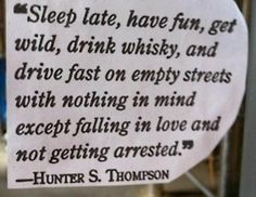 sleep late, have fun, get wild, drink whiskey, and drive fast on empty streets with nothing in mind except falling in love and not getting arrested