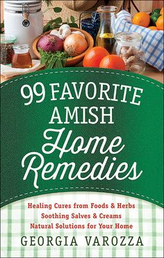 99 Favorite Amish Home Remedies: Healing Cures from Foods & Herbs, Soothing Salves & Creams, Natural Solutions for Your Home by Georgia Varozza https://www.harvesthousepublishers.com/books/99-favorite-amish-home-remedies | Coming March 2016