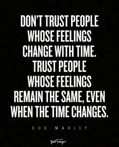 """""""Don't trust people whose feelings change with time. Trust people whose feelings remain the same, even when the time changes."""" — Bob Marley"""
