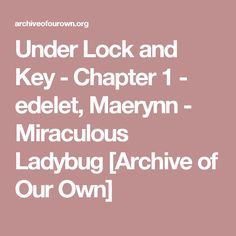 Under Lock and Key - Chapter 1 - edelet, Maerynn - Miraculous Ladybug [Archive of Our Own]