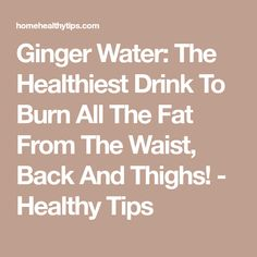 Ginger Water: The Healthiest Drink To Burn All The Fat From The Waist, Back And Thighs! - Healthy Tips