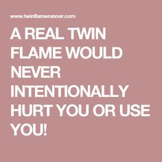 A REAL TWIN FLAME WOULD NEVER INTENTIONALLY HURT YOU OR USE YOU!